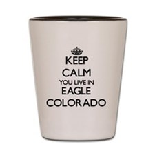 Keep calm you live in Eagle Colorado Shot Glass