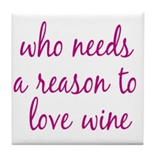 Who Needs A Reason To Love Wine Tile Coaster
