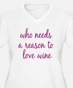 who needs a reason to love wine Plus Size T-Shirt