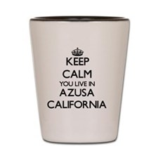 Keep calm you live in Azusa California Shot Glass