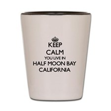 Keep calm you live in Half Moon Bay Cal Shot Glass