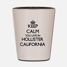 Keep calm you live in Hollister Califor Shot Glass