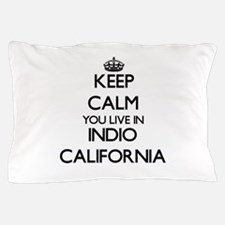 Keep calm you live in Indio California Pillow Case