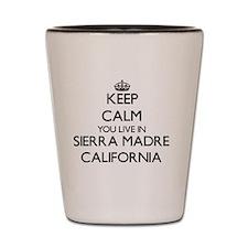 Keep calm you live in Sierra Madre Cali Shot Glass