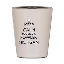 Keep calm you live in Fowler Michigan Shot Glass
