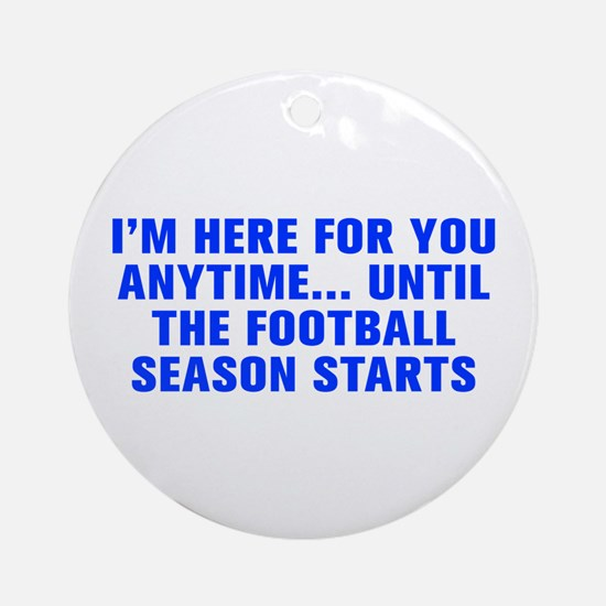I m here for you anytime until the football season