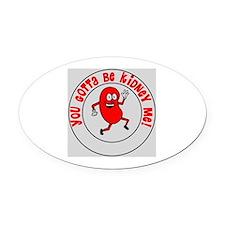 You Gotta Be Kidney Me Oval Car Magnet
