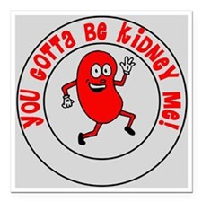 """You Gotta Be Kidney Me Square Car Magnet 3"""" x 3"""""""