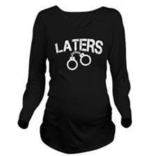 Laters Handcuffs Long Sleeve Maternity T-Shirt