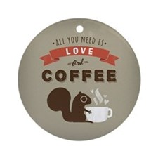 All You Need is Love and Coffee Ornament (Round)