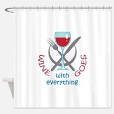 WINE GOES WITH EVERYTHING Shower Curtain