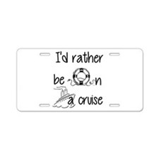 I'd Rather Be On A Cruise Aluminum License Plate