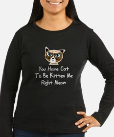 You Have Cat To Be Kitten Me R Long Sleeve T-Shirt