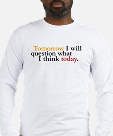 Tomorrow I Will Question Long Sleeve T-Shirt