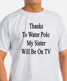 Thanks To Water Polo My Sister Will  T-Shirt
