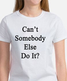 Can't Somebody Else Do It?  Women's T-Shirt