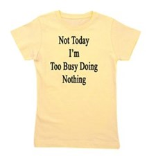 Not Today I'm Too Busy Doing Nothing  Girl's Tee