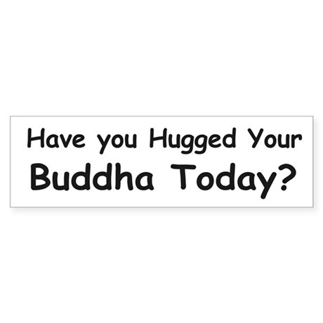 Have You Hugged Your Buddha Today? BumperSticker