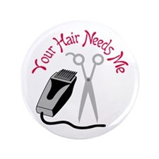 """YOUR HAIR NEEDS ME 3.5"""" Button"""