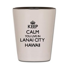 Keep calm you live in Lanai City Hawaii Shot Glass