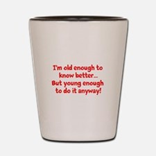 I'm old enough to know better...but you Shot Glass