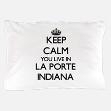 Keep calm you live in La Porte Indiana Pillow Case