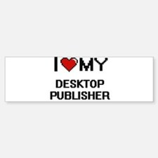 I love my Desktop Publisher Bumper Bumper Bumper Sticker