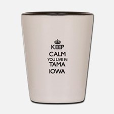 Keep calm you live in Tama Iowa Shot Glass