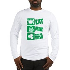 Eat Drink And Be Irish Long Sleeve T-Shirt