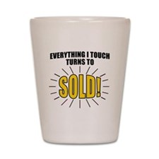 Everything I touch turns to SOLD! Shot Glass