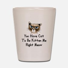 You Have Cat To Be Kitten Me Right Meow Shot Glass