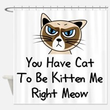 You Have Cat To Be Kitten Me Right Shower Curtain