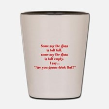 Are you going to drink that? Shot Glass