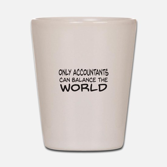 Only Accountants can balance the world Shot Glass