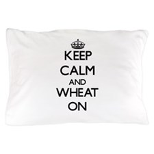 Keep calm and Wheat ON Pillow Case