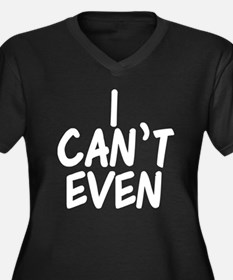 I Can't Even Women's Plus Size V-Neck Dark T-Shirt