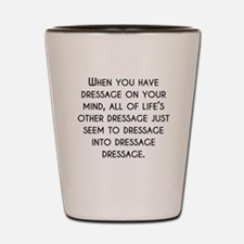 When You Have Dressage On Your Mind Shot Glass