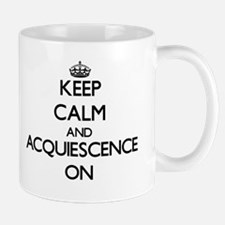 Keep Calm and Acquiescence ON Mugs