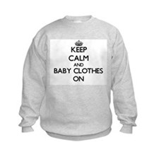 Keep Calm and Baby Clothes ON Sweatshirt