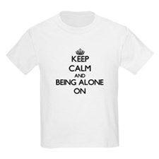Keep Calm and Being Alone ON T-Shirt