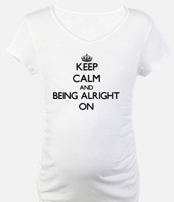 Keep Calm and Being Alright ON Shirt