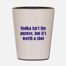 Vodka isn't the answer but its worth a Shot Glass