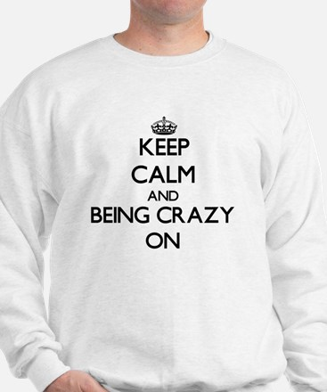 Keep Calm and Being Crazy ON Sweatshirt