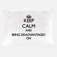 Keep Calm and Being Disadvantaged ON Pillow Case
