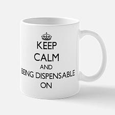 Keep Calm and Being Dispensable ON Mug