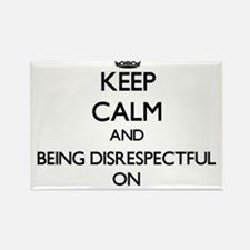 Keep Calm and Being Disrespectful ON Magnets