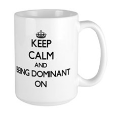 Keep Calm and Being Dominant ON Mugs