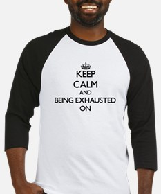 Keep Calm and BEING EXHAUSTED ON Baseball Jersey