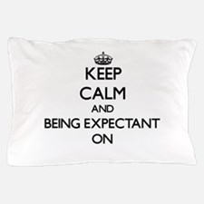 Keep Calm and BEING EXPECTANT ON Pillow Case