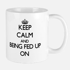 Keep Calm and Being Fed Up ON Mugs